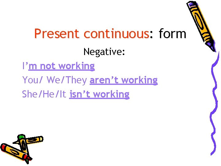 Present continuous: form Negative: I'm not working You/ We/They aren't working She/He/It isn't working