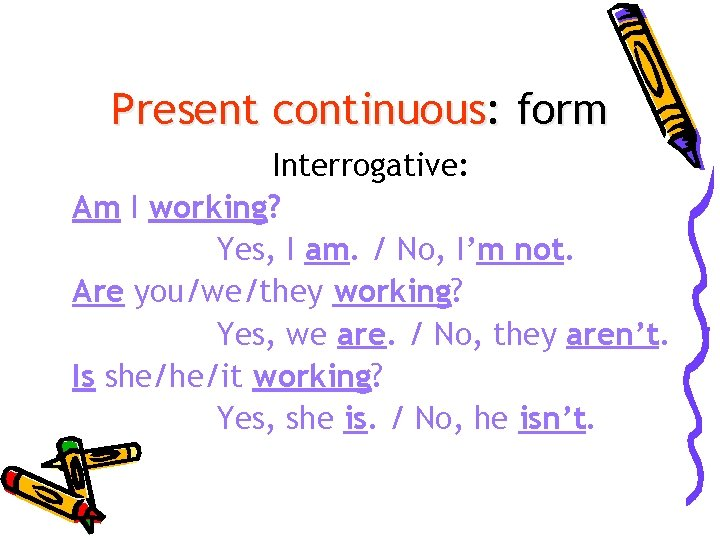 Present continuous: form Interrogative: Am I working? Yes, I am. / No, I'm not.