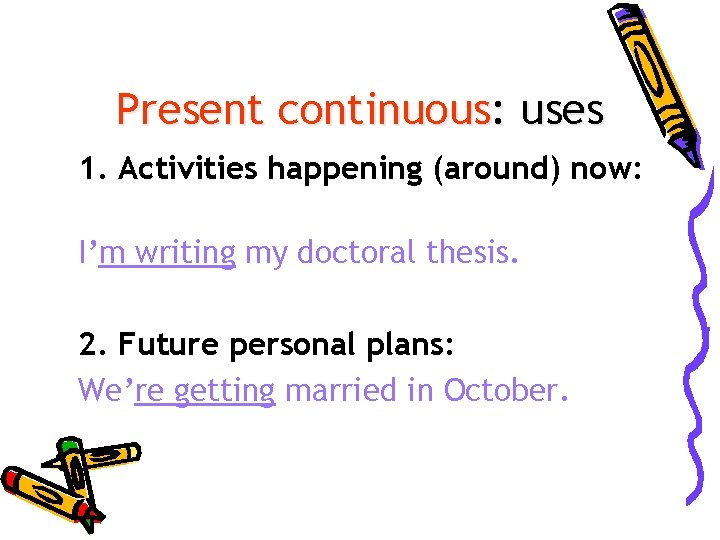Present continuous: uses 1. Activities happening (around) now: I'm writing my doctoral thesis. 2.
