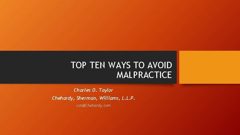 TOP TEN WAYS TO AVOID MALPRACTICE Charles O. Taylor Chehardy, Sherman, Williams, L. L.