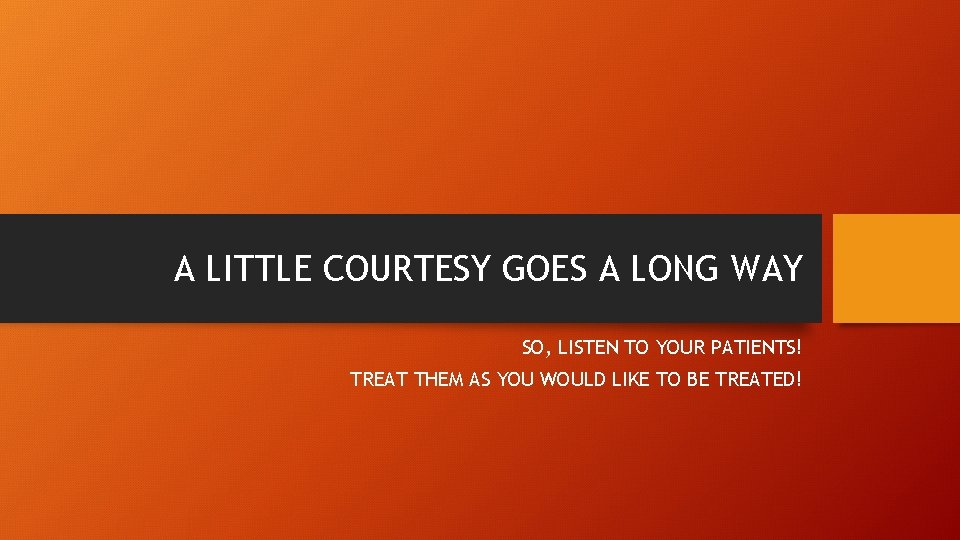 A LITTLE COURTESY GOES A LONG WAY SO, LISTEN TO YOUR PATIENTS! TREAT THEM