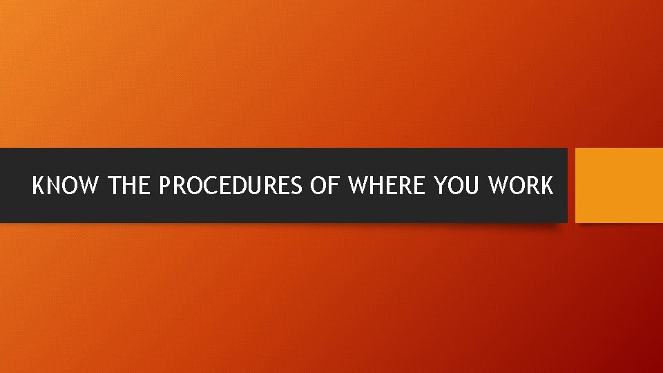 KNOW THE PROCEDURES OF WHERE YOU WORK