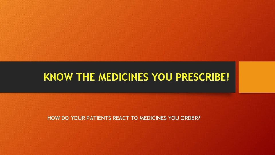 KNOW THE MEDICINES YOU PRESCRIBE! HOW DO YOUR PATIENTS REACT TO MEDICINES YOU ORDER?