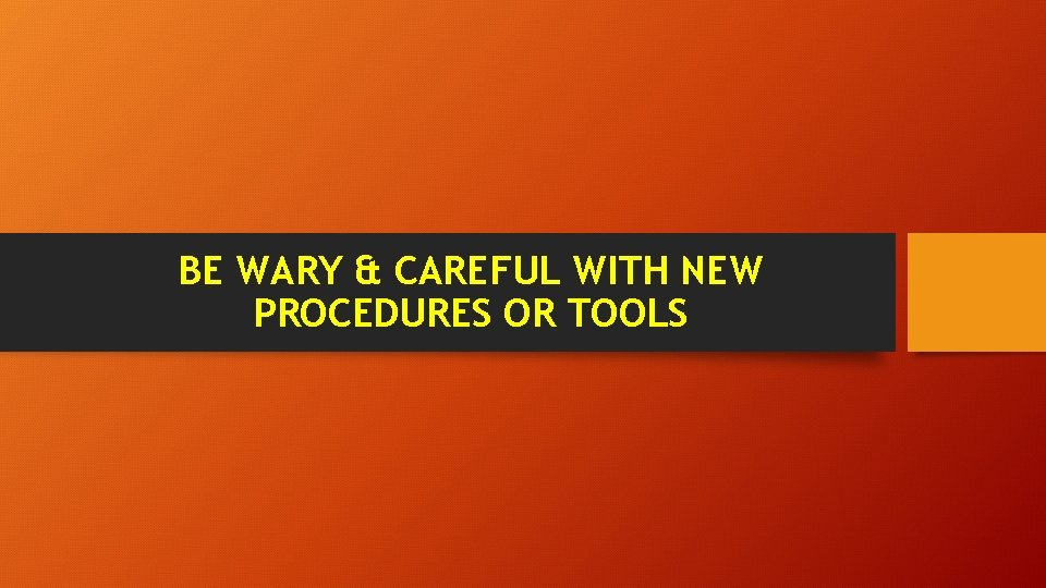 BE WARY & CAREFUL WITH NEW PROCEDURES OR TOOLS