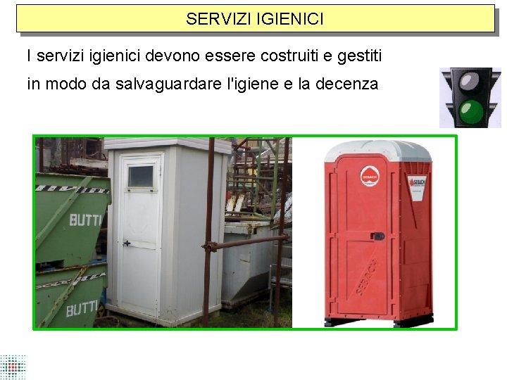 SERVIZI IGIENICI I servizi igienici devono essere costruiti e gestiti in modo da salvaguardare