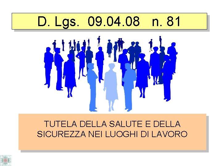D. Lgs. 09. 04. 08 n. 81 TUTELA DELLA SALUTE E DELLA SICUREZZA NEI