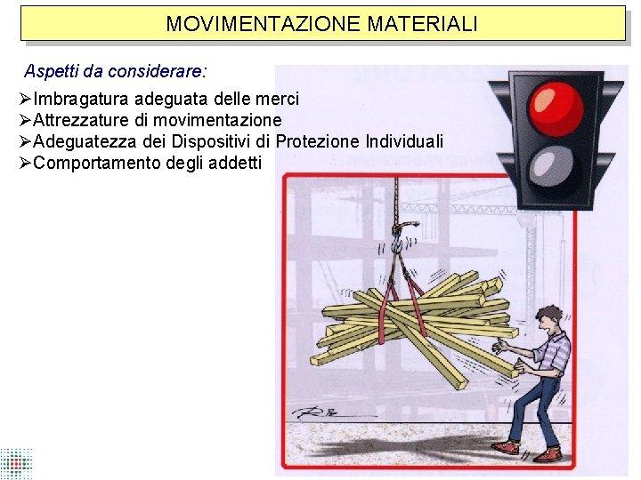 MOVIMENTAZIONE MATERIALI Aspetti da considerare: Imbragatura adeguata delle merci Attrezzature di movimentazione Adeguatezza dei