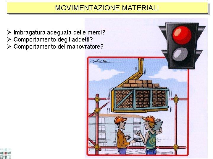 MOVIMENTAZIONE MATERIALI Imbragatura adeguata delle merci? Comportamento degli addetti? Comportamento del manovratore?
