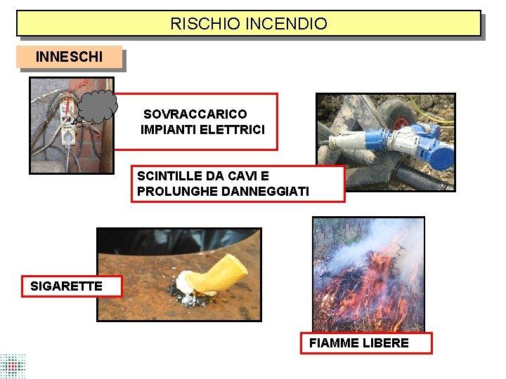 RISCHIO INCENDIO INNESCHI SOVRACCARICO IMPIANTI ELETTRICI SCINTILLE DA CAVI E PROLUNGHE DANNEGGIATI SIGARETTE FIAMME