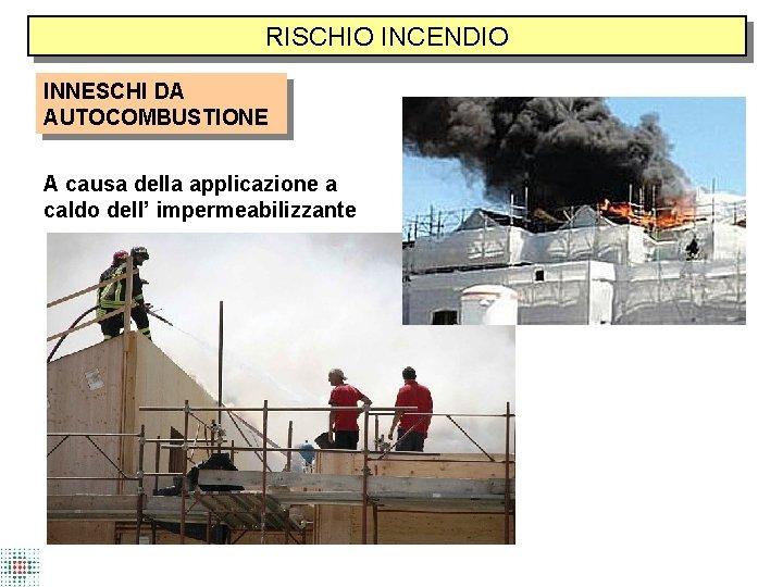 RISCHIO INCENDIO INNESCHI DA AUTOCOMBUSTIONE A causa della applicazione a caldo dell' impermeabilizzante