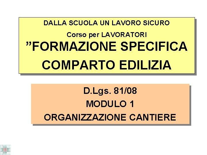 """DALLA SCUOLA UN LAVORO SICURO Corso per LAVORATORI """"FORMAZIONE SPECIFICA COMPARTO EDILIZIA D. Lgs."""