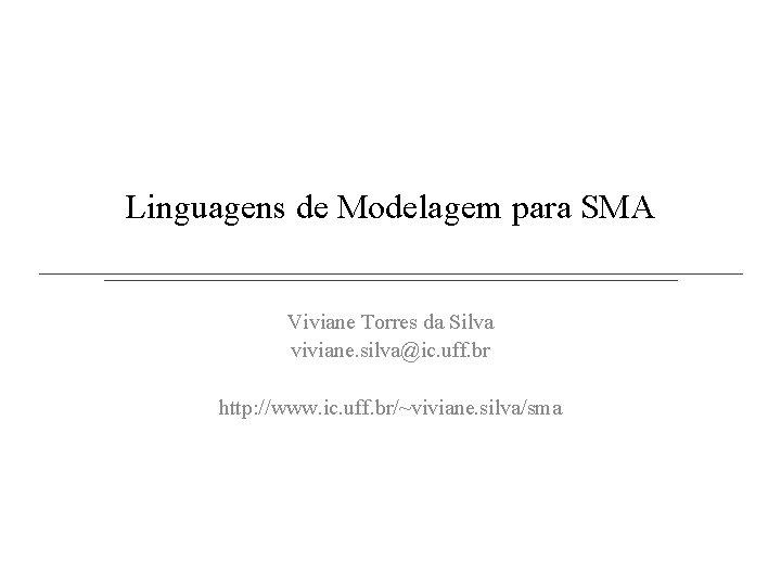 Linguagens de Modelagem para SMA Viviane Torres da Silva viviane. silva@ic. uff. br http: