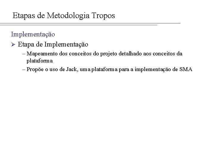 Etapas de Metodologia Tropos Implementação Ø Etapa de Implementação – Mapeamento dos conceitos do