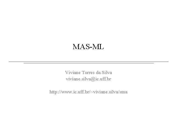 MAS-ML Viviane Torres da Silva viviane. silva@ic. uff. br http: //www. ic. uff. br/~viviane.