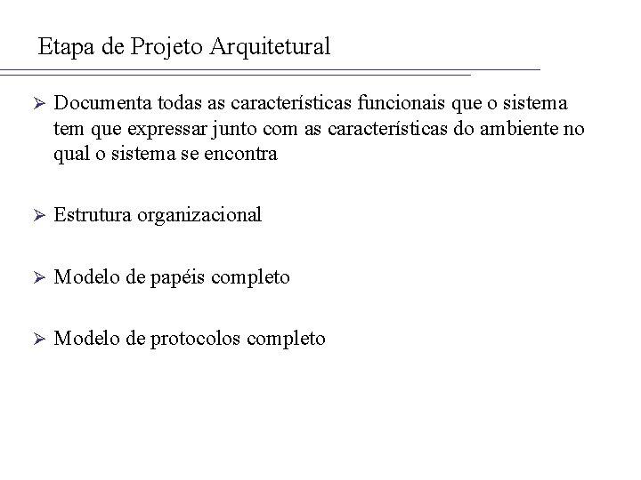 Etapa de Projeto Arquitetural Ø Documenta todas as características funcionais que o sistema tem