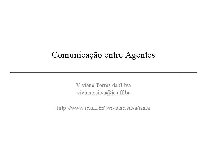 Comunicação entre Agentes Viviane Torres da Silva viviane. silva@ic. uff. br http: //www. ic.