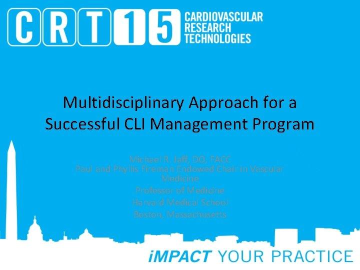 Multidisciplinary Approach for a Successful CLI Management Program Michael R. Jaff, DO, FACC Paul