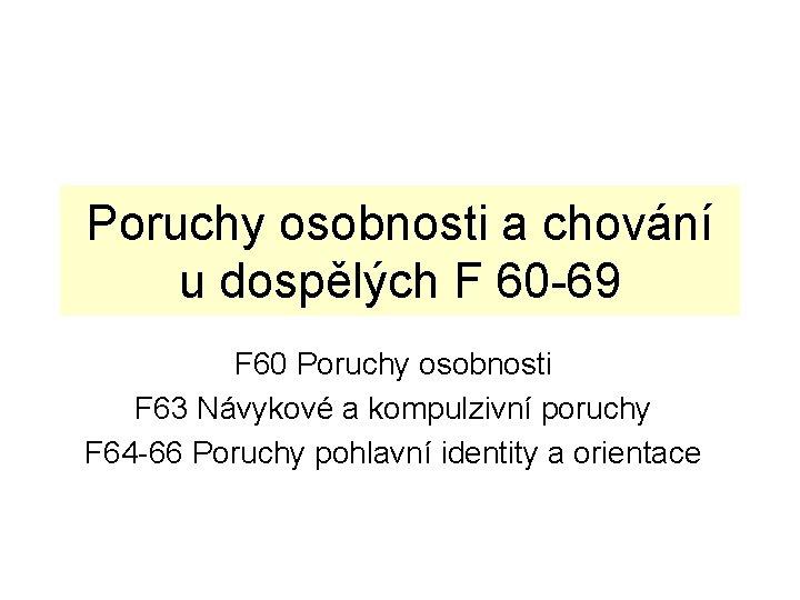 Poruchy osobnosti a chování u dospělých F 60 -69 F 60 Poruchy osobnosti F