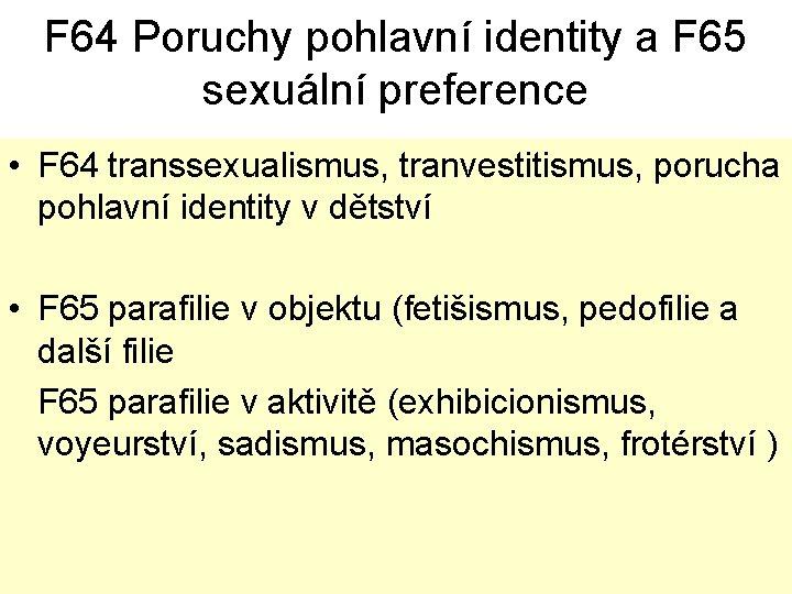 F 64 Poruchy pohlavní identity a F 65 sexuální preference • F 64 transsexualismus,