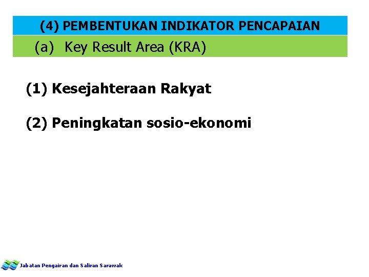 (4) PEMBENTUKAN INDIKATOR PENCAPAIAN (a) Key Result Area (KRA) (1) Kesejahteraan Rakyat (2) Peningkatan