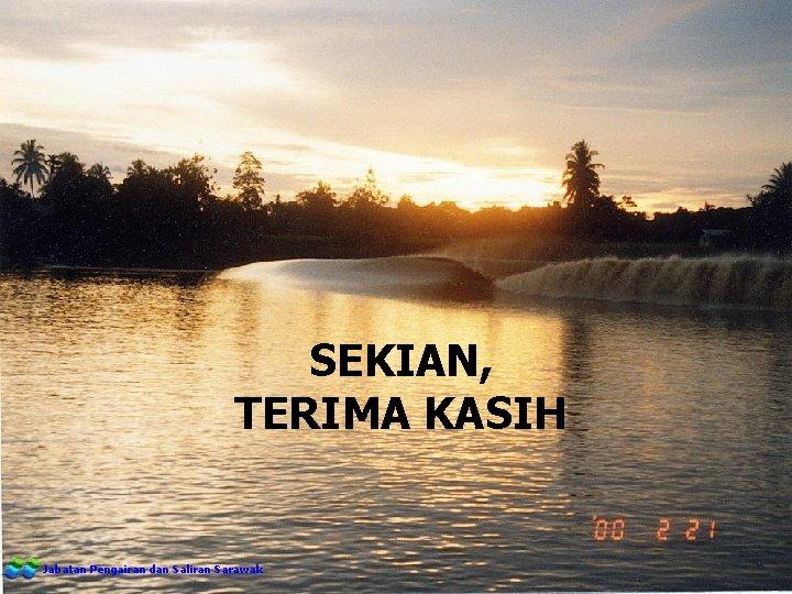 SEKIAN, TERIMA KASIH Jabatan Pengairan dan Saliran Sarawak
