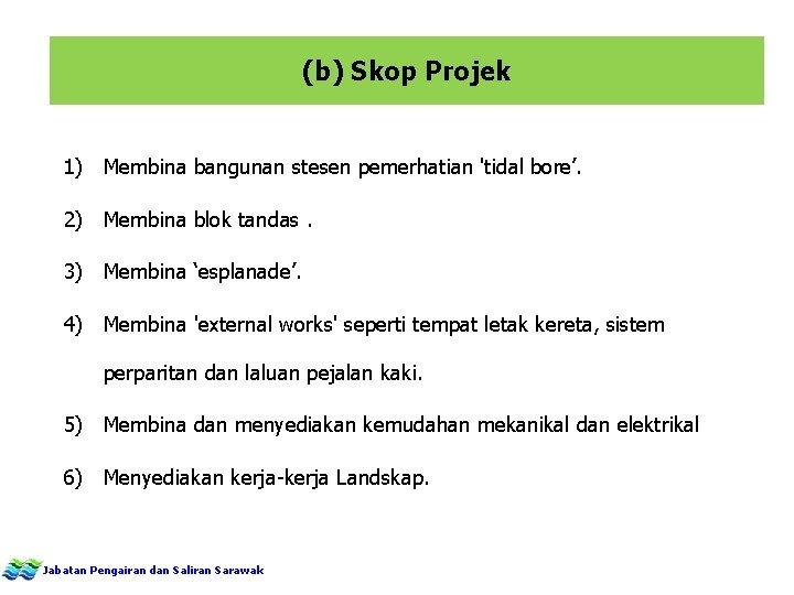 (b) Skop Projek 1) Membina bangunan stesen pemerhatian 'tidal bore'. 2) Membina blok tandas.