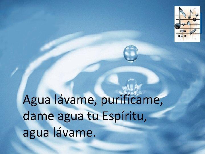 . Agua lávame, purifícame, dame agua tu Espíritu, agua lávame.