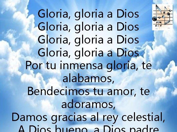 GLORIA Gloria, gloria a Dios Gloria, gloria a Dios Por tu inmensa gloria, te
