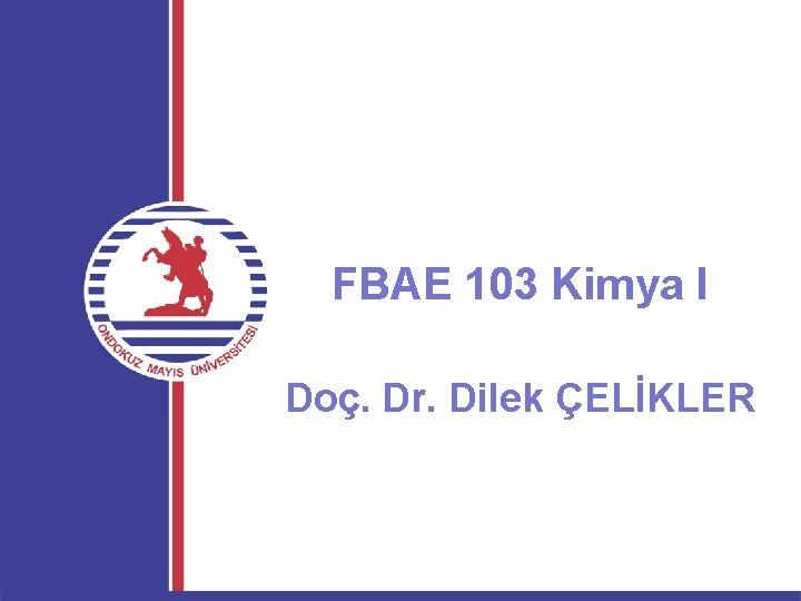 FBAE 103 Kimya I Doç. Dr. Dilek ÇELİKLER