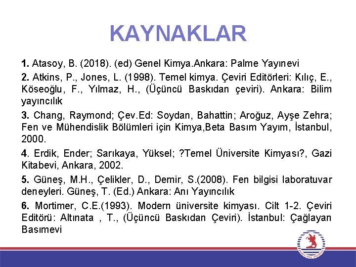 KAYNAKLAR 1. Atasoy, B. (2018). (ed) Genel Kimya. Ankara: Palme Yayınevi 2. Atkins, P.