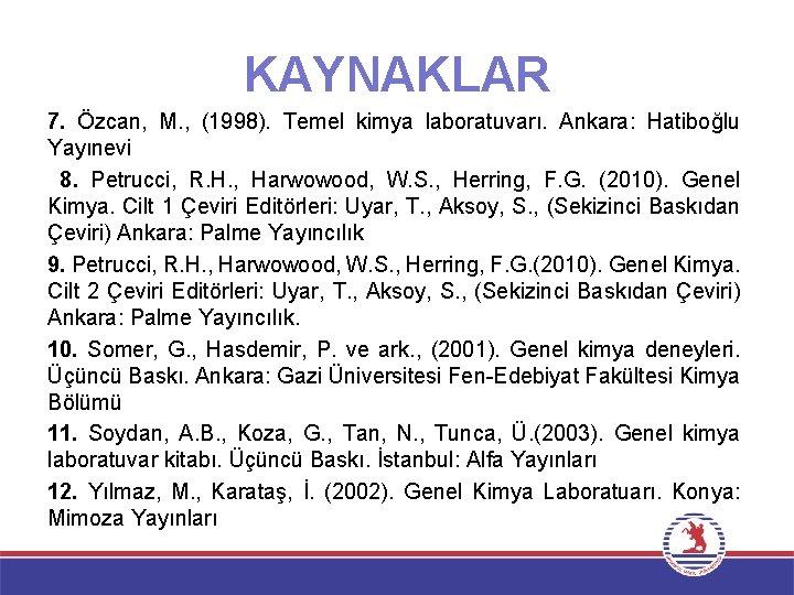 KAYNAKLAR 7. Özcan, M. , (1998). Temel kimya laboratuvarı. Ankara: Hatiboğlu Yayınevi 8. Petrucci,
