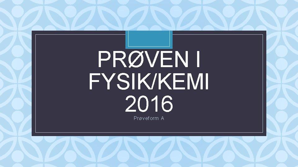 PRØVEN I FYSIK/KEMI 2016 C Prøveform A