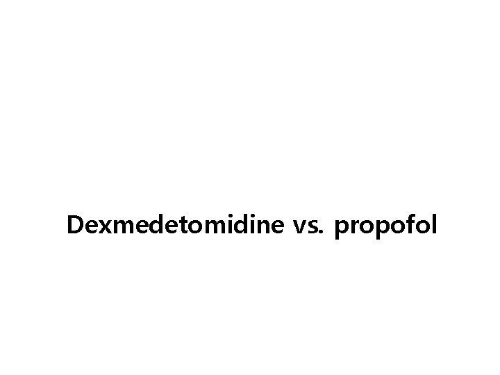 Dexmedetomidine vs. propofol