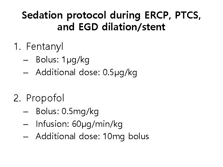 Sedation protocol during ERCP, PTCS, and EGD dilation/stent 1. Fentanyl – Bolus: 1μg/kg –