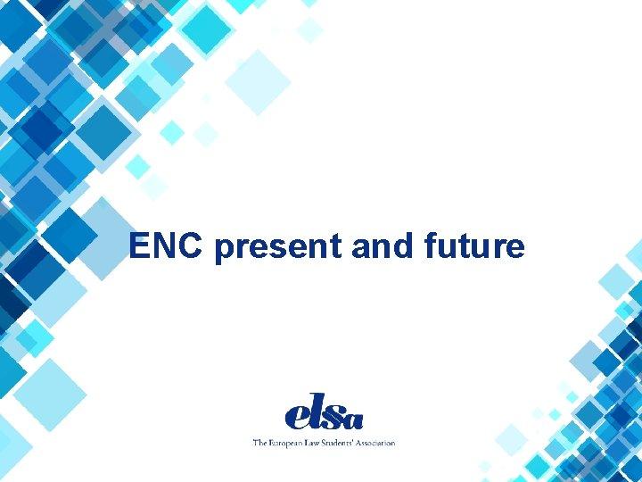 ENC present and future