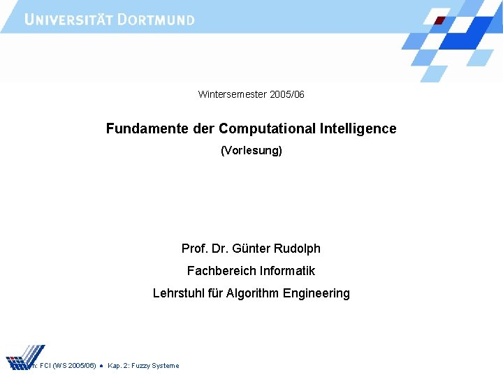 Wintersemester 2005/06 Fundamente der Computational Intelligence (Vorlesung) Prof. Dr. Günter Rudolph Fachbereich Informatik Lehrstuhl