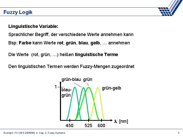 Fuzzy Logik Linguistische Variable: Sprachlicher Begriff, der verschiedene Werte annehmen kann Bsp: Farbe kann