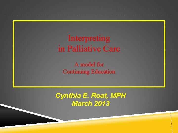 Interpreting in Palliative Care A model for Continuing Education Cynthia E. Roat, MPH March
