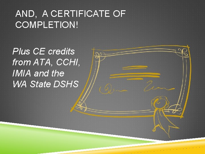 AND, A CERTIFICATE OF COMPLETION! Plus CE credits from ATA, CCHI, IMIA and the