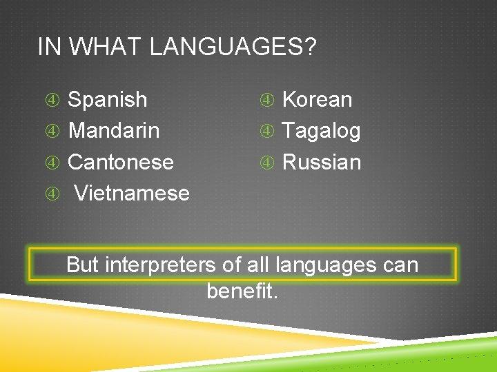 IN WHAT LANGUAGES? Spanish Korean Mandarin Tagalog Cantonese Russian Vietnamese But interpreters of all