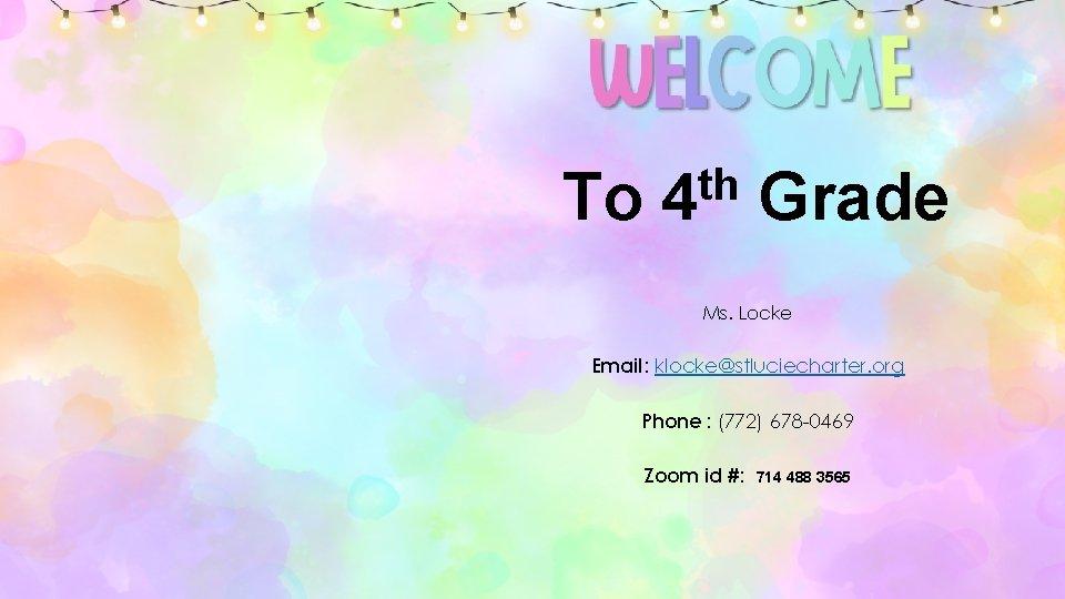 To th 4 Grade Ms. Locke Email: klocke@stluciecharter. org Phone : (772) 678 -0469