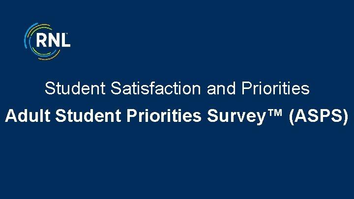 Student Satisfaction and Priorities Adult Student Priorities Survey™ (ASPS) 1