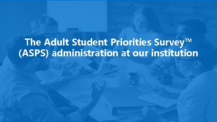 The Adult Student Priorities Survey™ (ASPS) administration at our institution 3