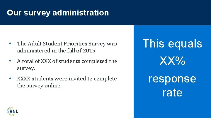 Our survey administration • The Adult Student Priorities Survey was administered in the fall