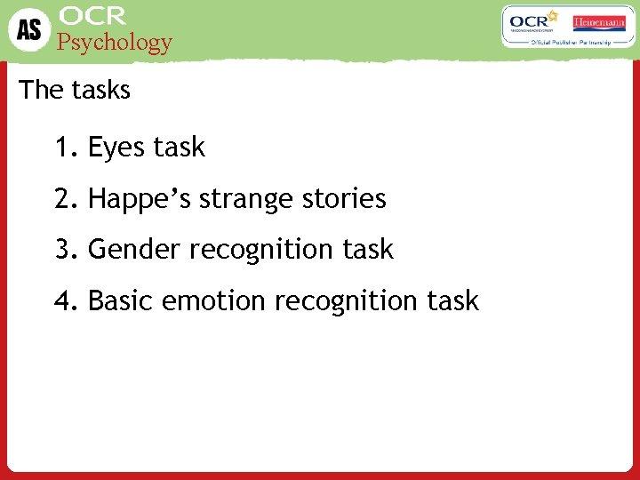 Psychology The tasks 1. Eyes task 2. Happe's strange stories 3. Gender recognition task