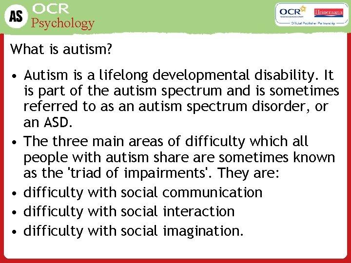 Psychology What is autism? • Autism is a lifelong developmental disability. It is part