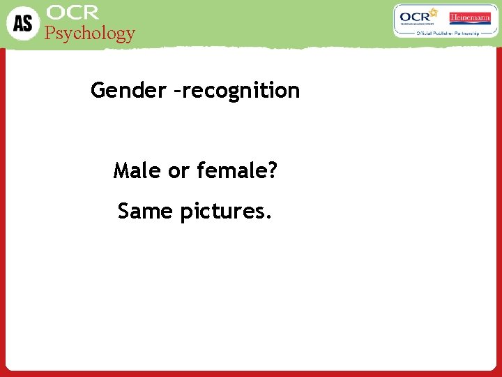 Psychology Gender –recognition Male or female? Same pictures.