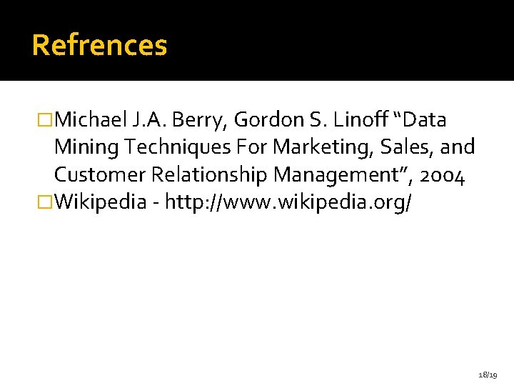"""Refrences �Michael J. A. Berry, Gordon S. Linoff """"Data Mining Techniques For Marketing, Sales,"""