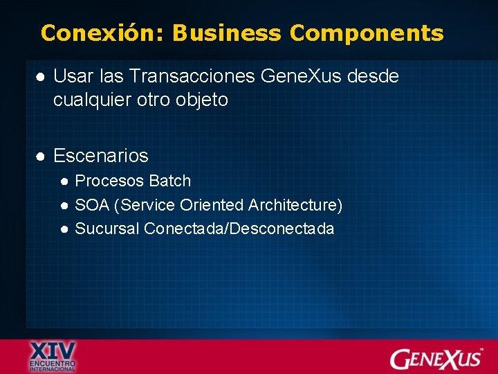 Conexión: Business Components ● Usar las Transacciones Gene. Xus desde cualquier otro objeto ●