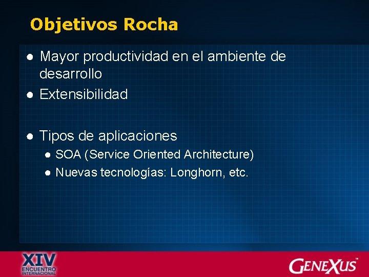 Objetivos Rocha ● Mayor productividad en el ambiente de desarrollo ● Extensibilidad ● Tipos